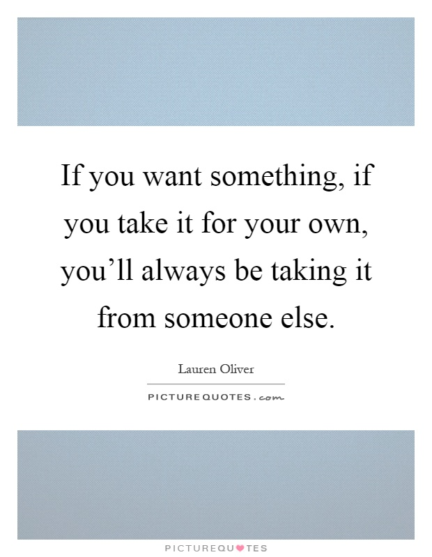 If you want something, if you take it for your own, you'll always be taking it from someone else Picture Quote #1