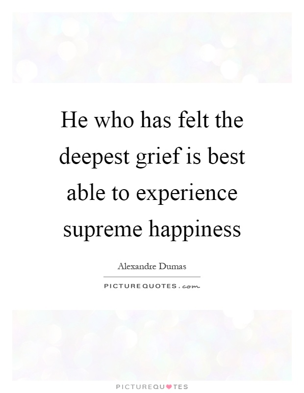 He who has felt the deepest grief is best able to experience supreme happiness Picture Quote #1