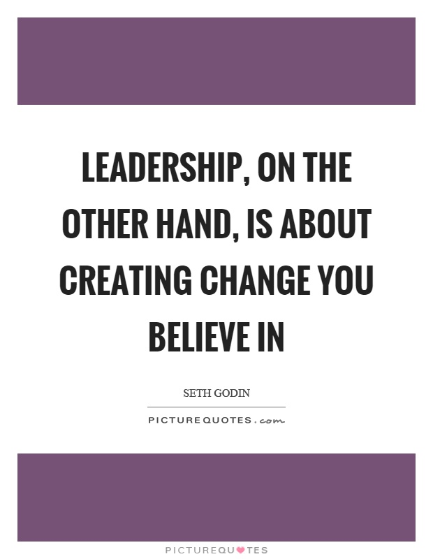 Leadership, on the other hand, is about creating change you believe in Picture Quote #1