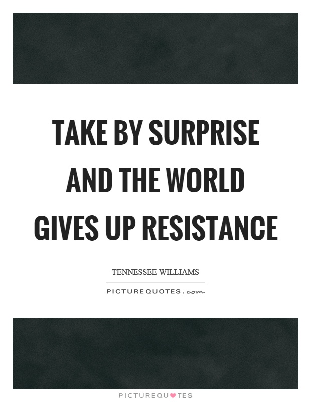 Take by surprise and the world gives up resistance Picture Quote #1