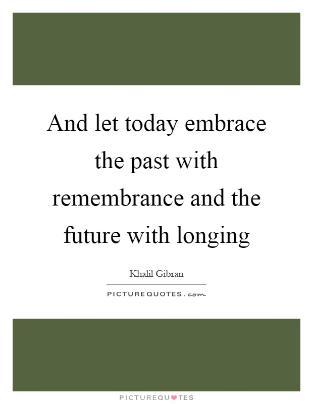 And let today embrace the past with remembrance and the future with longing Picture Quote #1
