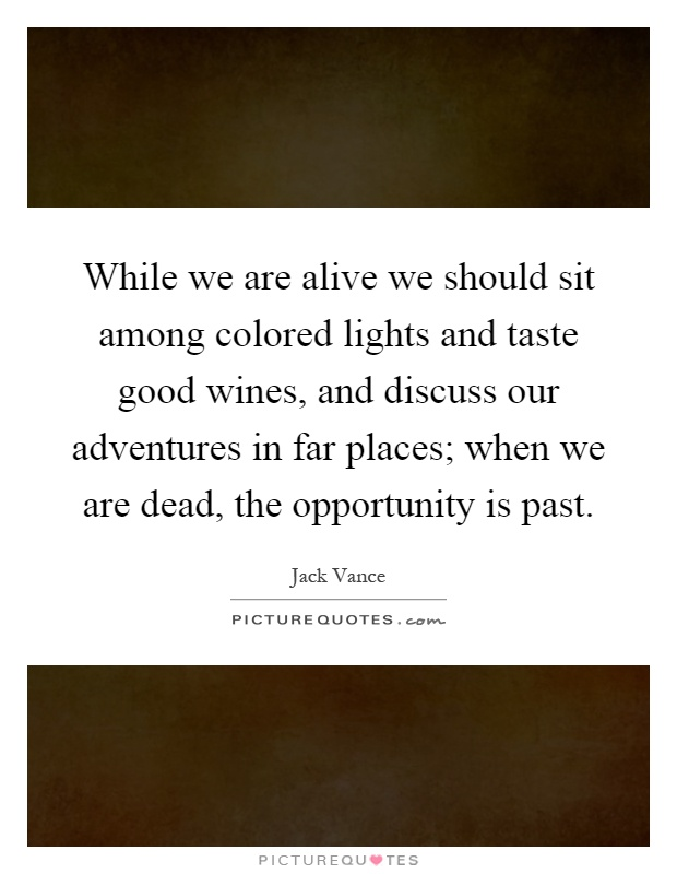 While we are alive we should sit among colored lights and taste good wines, and discuss our adventures in far places; when we are dead, the opportunity is past Picture Quote #1