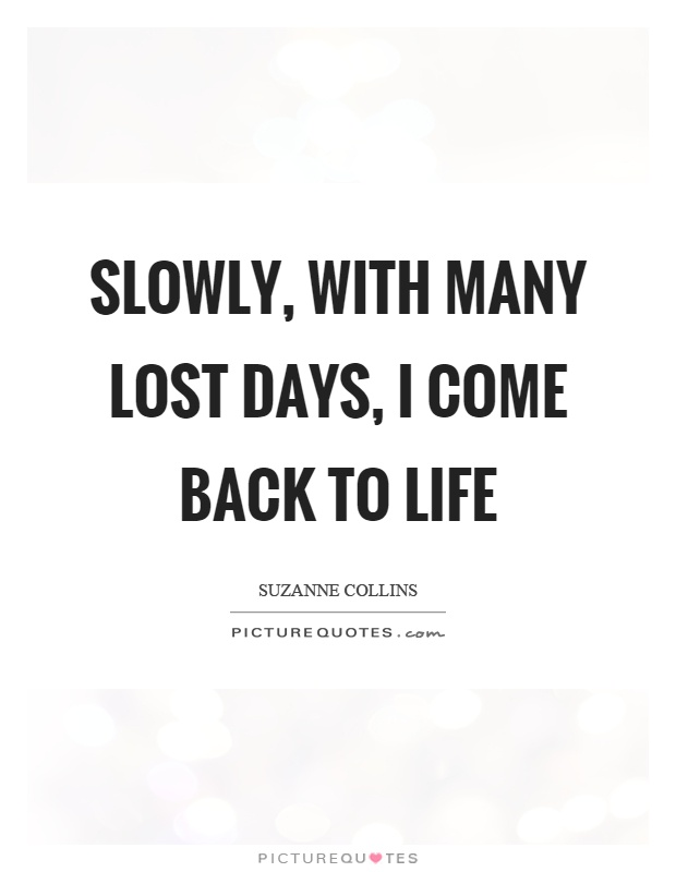 Slowly, with many lost days, I come back to life Picture Quote #1