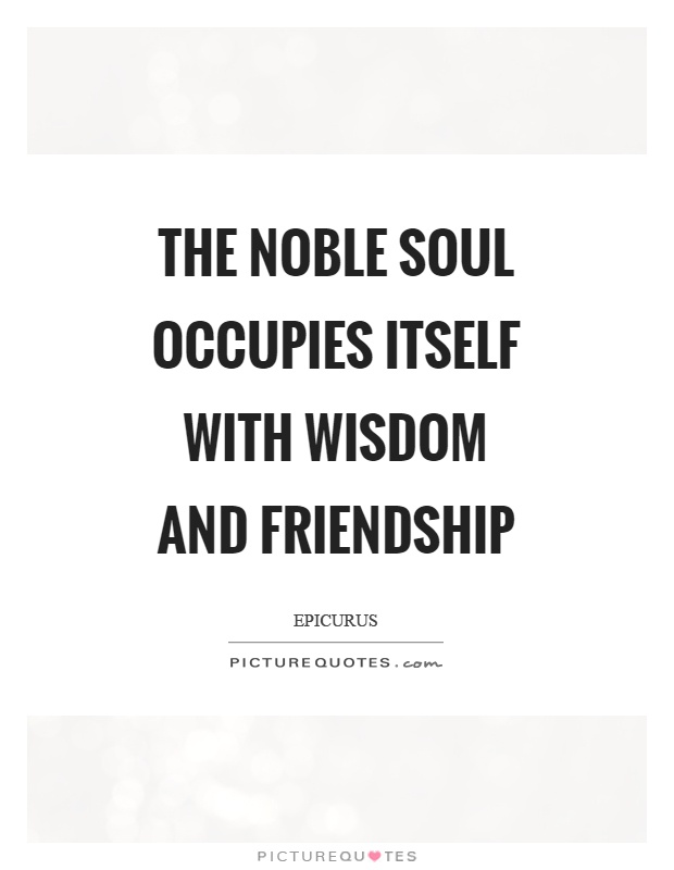 The noble soul occupies itself with wisdom and friendship Picture Quote #1