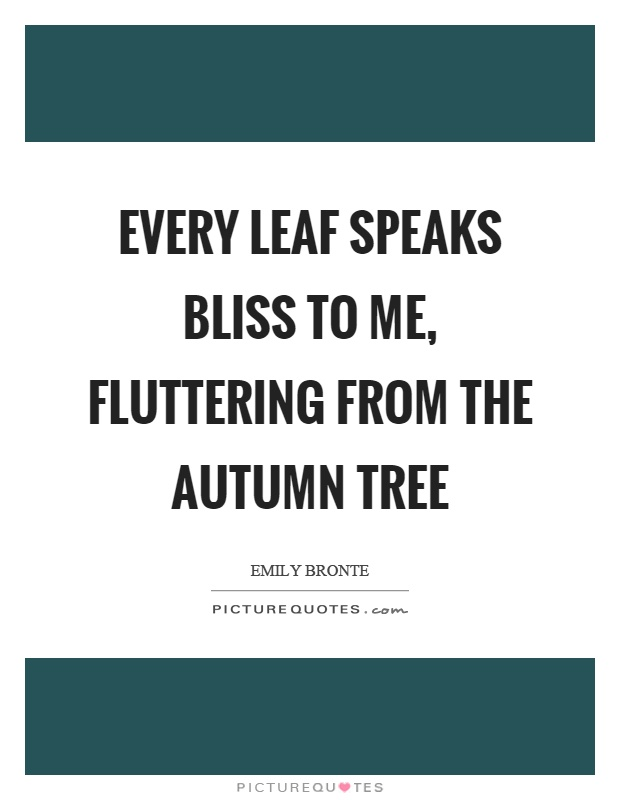 Every leaf speaks bliss to me, fluttering from the autumn tree Picture Quote #1