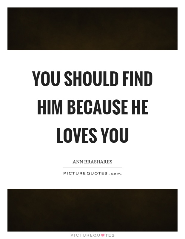 You should find him because he loves you Picture Quote #1