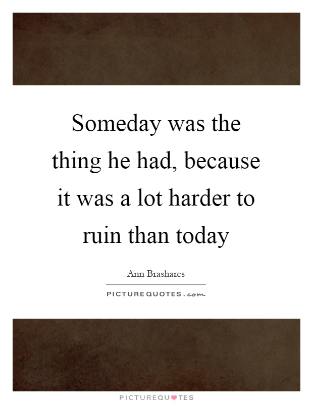 Someday was the thing he had, because it was a lot harder to ruin than today Picture Quote #1