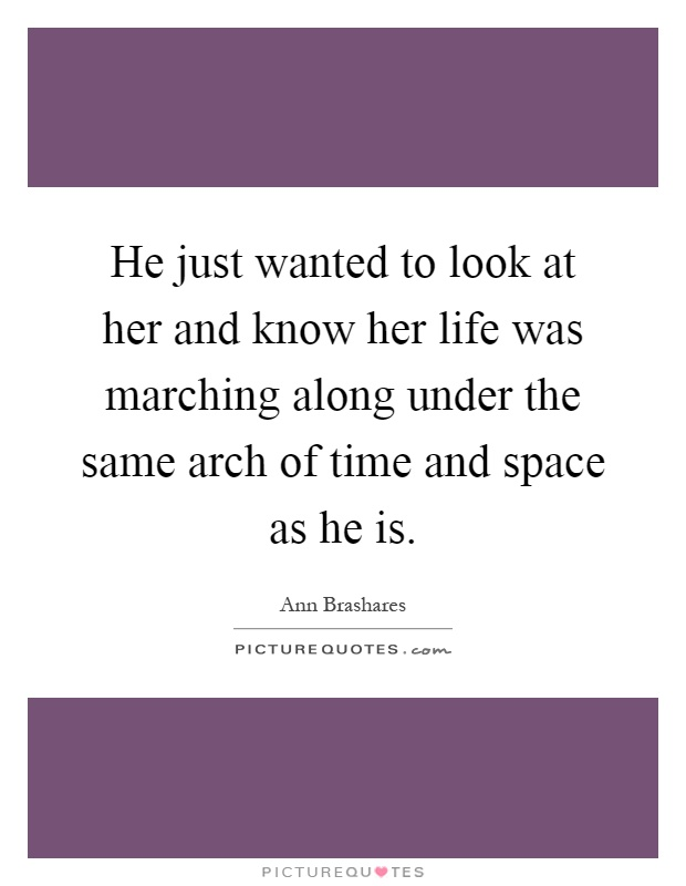 He just wanted to look at her and know her life was marching along under the same arch of time and space as he is Picture Quote #1