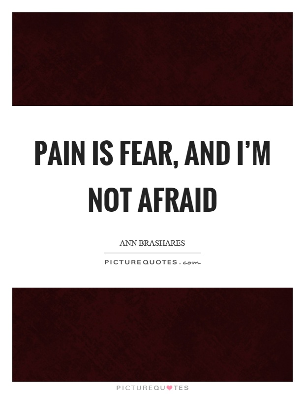 Pain is fear, and I'm not afraid Picture Quote #1