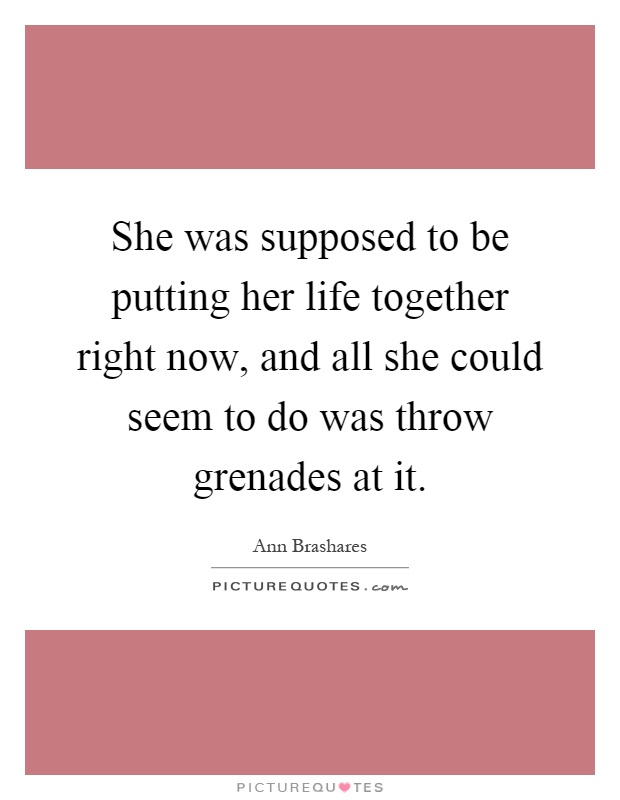 She was supposed to be putting her life together right now, and all she could seem to do was throw grenades at it Picture Quote #1