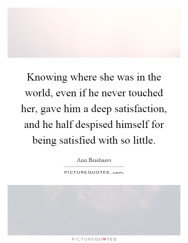 Knowing where she was in the world, even if he never touched her, gave him a deep satisfaction, and he half despised himself for being satisfied with so little Picture Quote #1