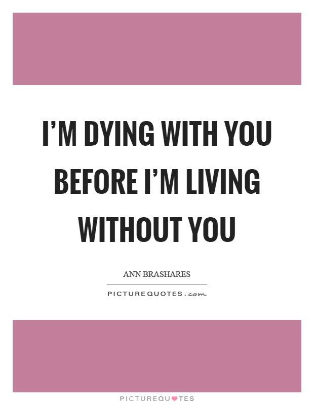 I'm dying with you before I'm living without you Picture Quote #1