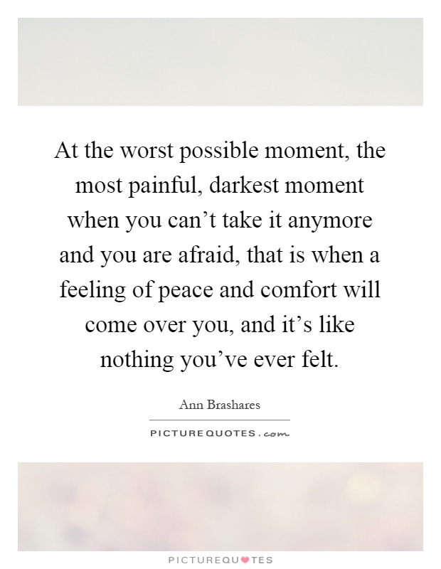 At the worst possible moment, the most painful, darkest moment when you can't take it anymore and you are afraid, that is when a feeling of peace and comfort will come over you, and it's like nothing you've ever felt Picture Quote #1