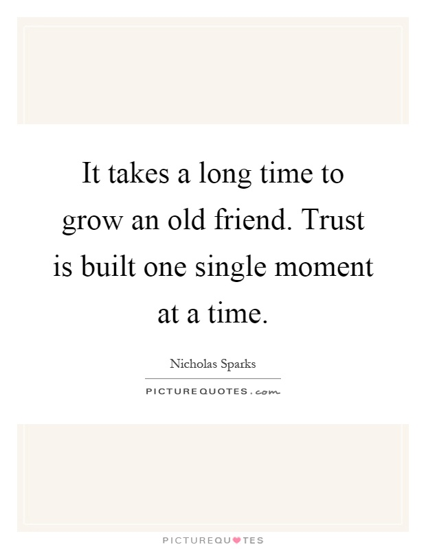 It takes a long time to grow an old friend. Trust is built one single moment at a time Picture Quote #1
