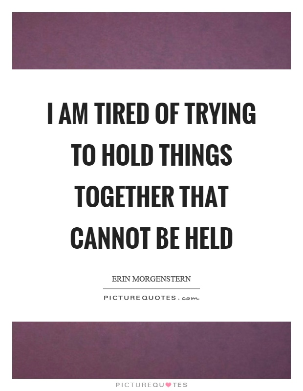 I am tired of trying to hold things together that cannot be held Picture Quote #1