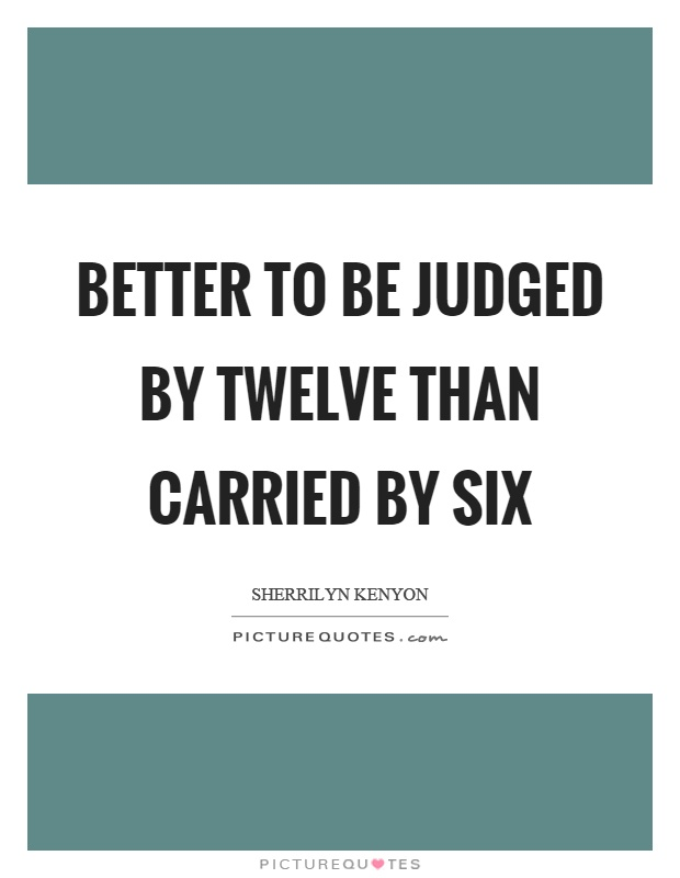 Better to be judged by twelve than carried by six Picture Quote #1