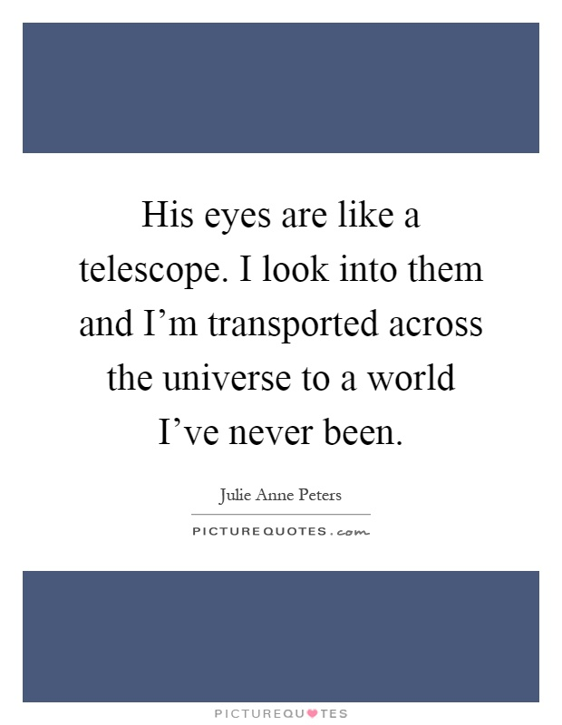 His eyes are like a telescope. I look into them and I'm transported across the universe to a world I've never been Picture Quote #1
