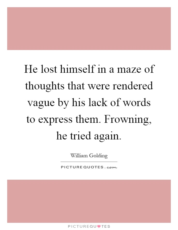 He lost himself in a maze of thoughts that were rendered vague by his lack of words to express them. Frowning, he tried again Picture Quote #1