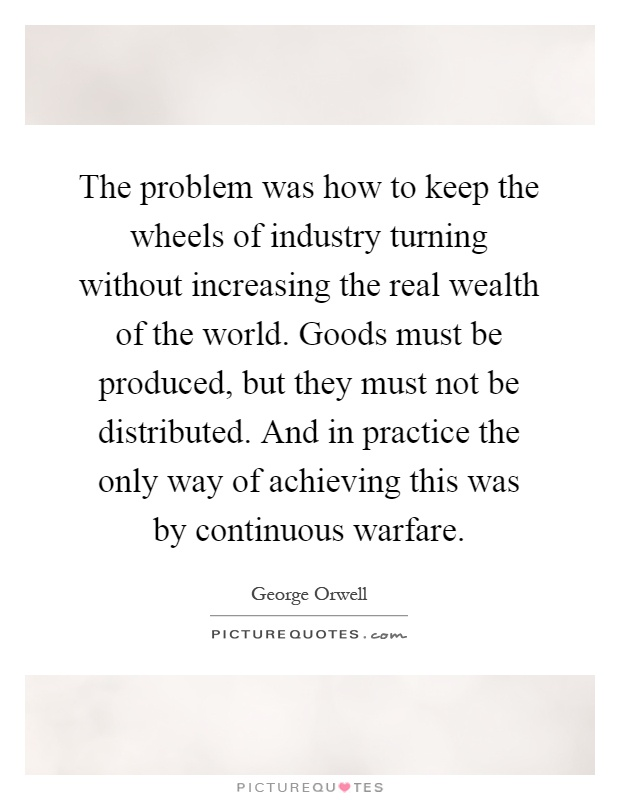 The problem was how to keep the wheels of industry turning without increasing the real wealth of the world. Goods must be produced, but they must not be distributed. And in practice the only way of achieving this was by continuous warfare Picture Quote #1