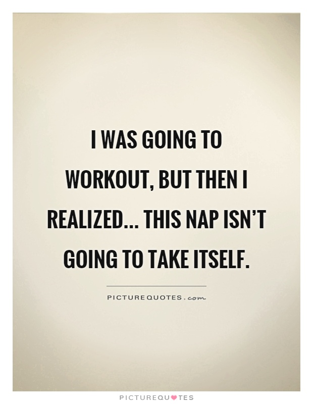 I was going to workout, but then I realized... this nap isn't going to take itself Picture Quote #1