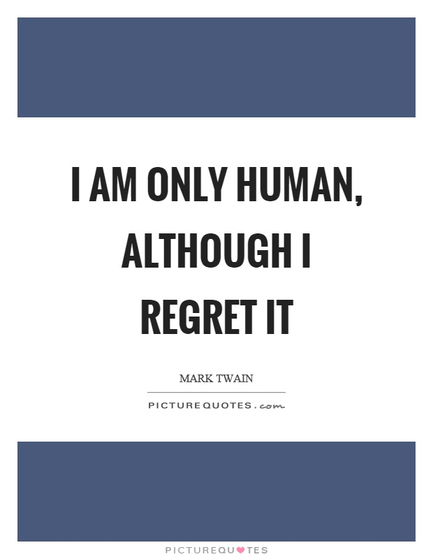 I am only human, although I regret it Picture Quote #1