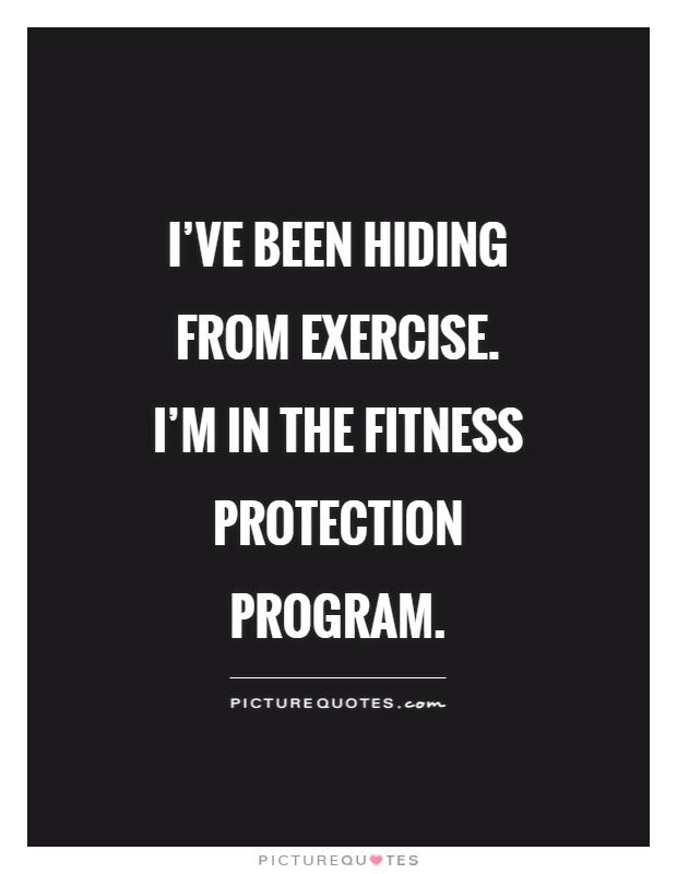 I've been hiding from exercise. I'm in the Fitness Protection Program Picture Quote #1