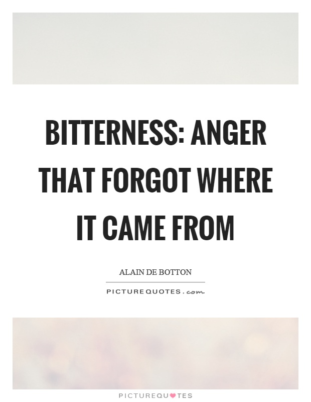 Bitterness: anger that forgot where it came from Picture Quote #1
