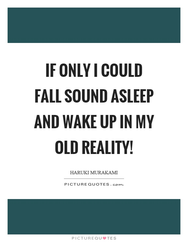 If only I could fall sound asleep and wake up in my old reality! Picture Quote #1