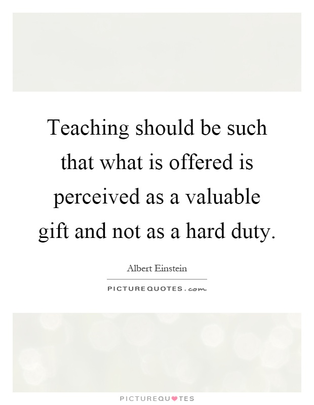 Teaching should be such that what is offered is perceived as a valuable gift and not as a hard duty Picture Quote #1