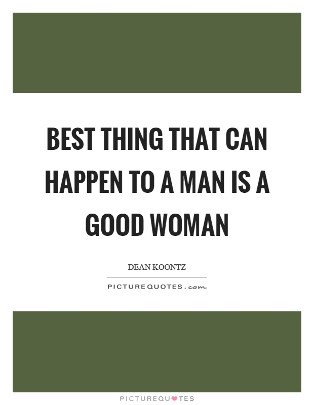 Best thing that can happen to a man is a good woman Picture Quote #1