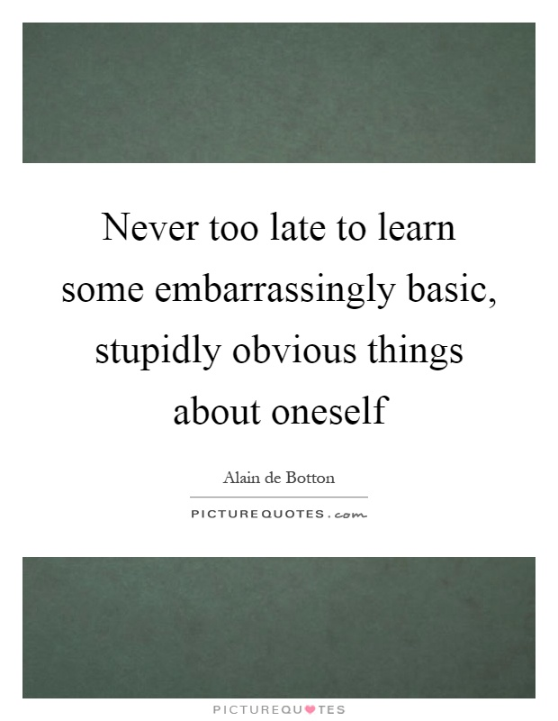 Never too late to learn some embarrassingly basic, stupidly obvious things about oneself Picture Quote #1