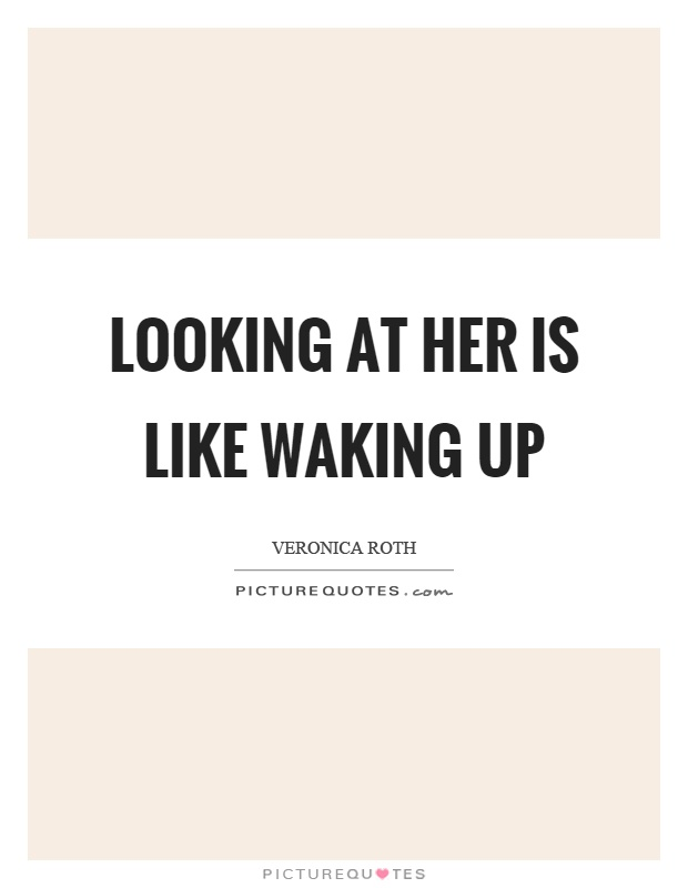Looking at her is like waking up Picture Quote #1