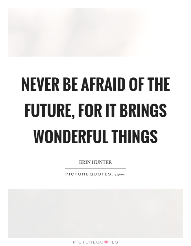 Never be afraid of the future, for it brings wonderful things Picture Quote #1