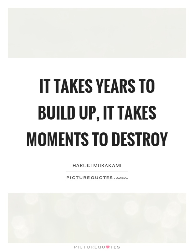 It takes years to build up, it takes moments to destroy Picture Quote #1