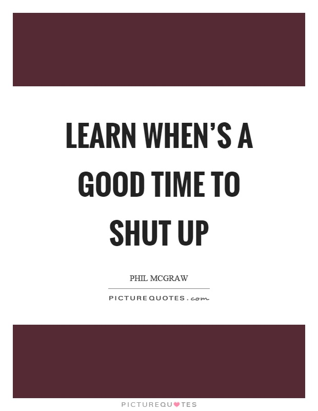 Learn when's a good time to shut up Picture Quote #1