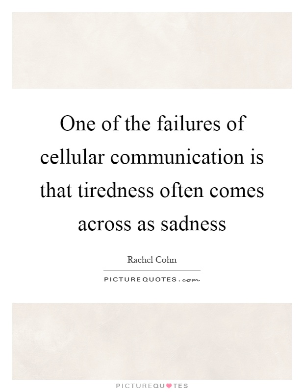 One of the failures of cellular communication is that tiredness often comes across as sadness Picture Quote #1