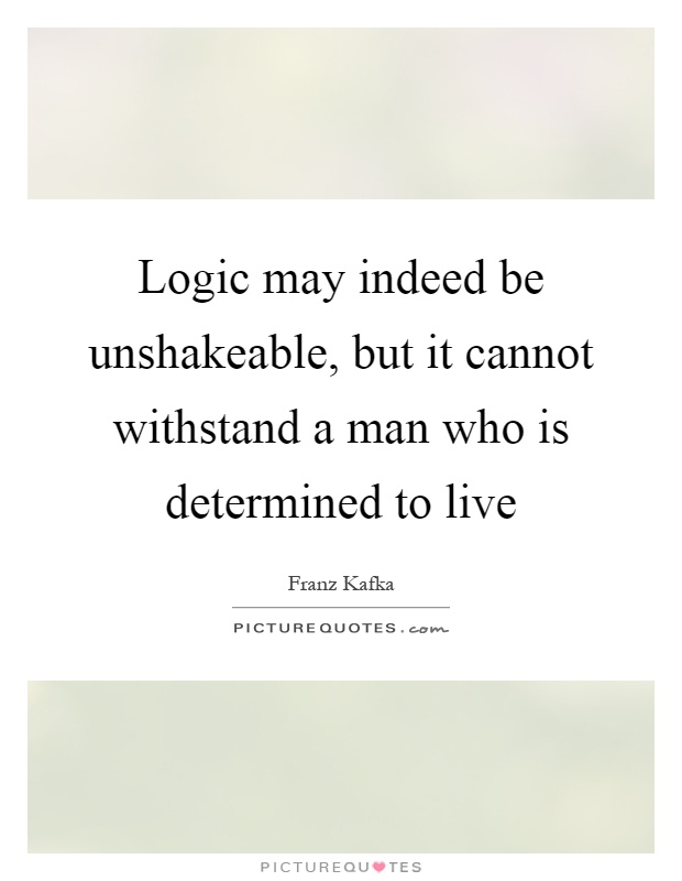 Logic may indeed be unshakeable, but it cannot withstand a man who is determined to live Picture Quote #1