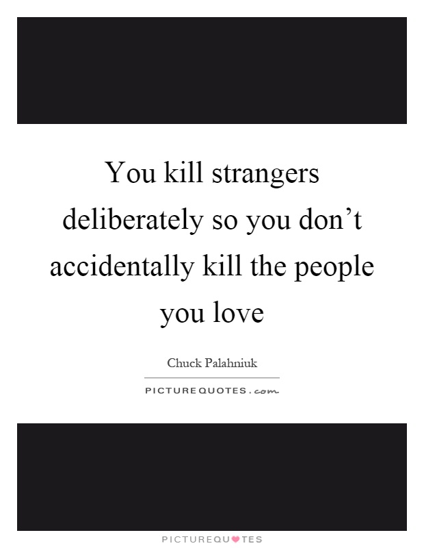 You kill strangers deliberately so you don't accidentally kill the people you love Picture Quote #1