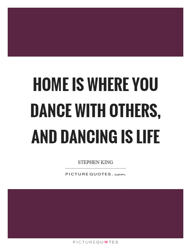 Home is where you dance with others, and dancing is life Picture Quote #1