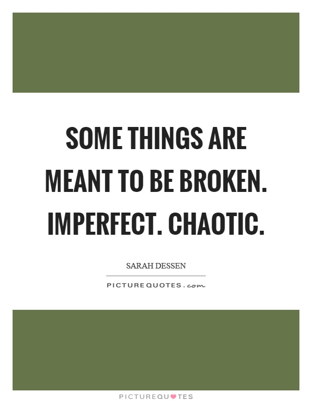 Some things are meant to be broken. Imperfect. Chaotic Picture Quote #1