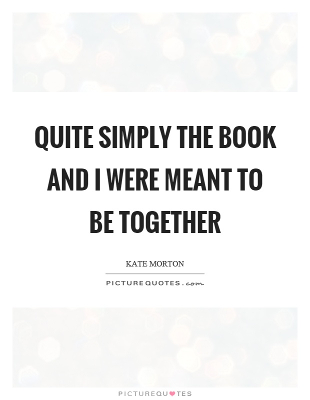 Quite simply the book and I were meant to be together Picture Quote #1
