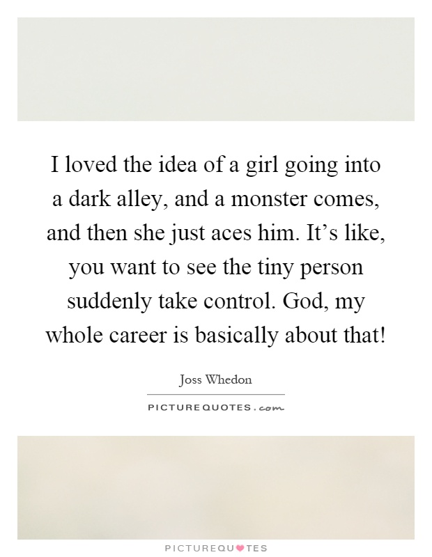 I loved the idea of a girl going into a dark alley, and a monster comes, and then she just aces him. It's like, you want to see the tiny person suddenly take control. God, my whole career is basically about that! Picture Quote #1
