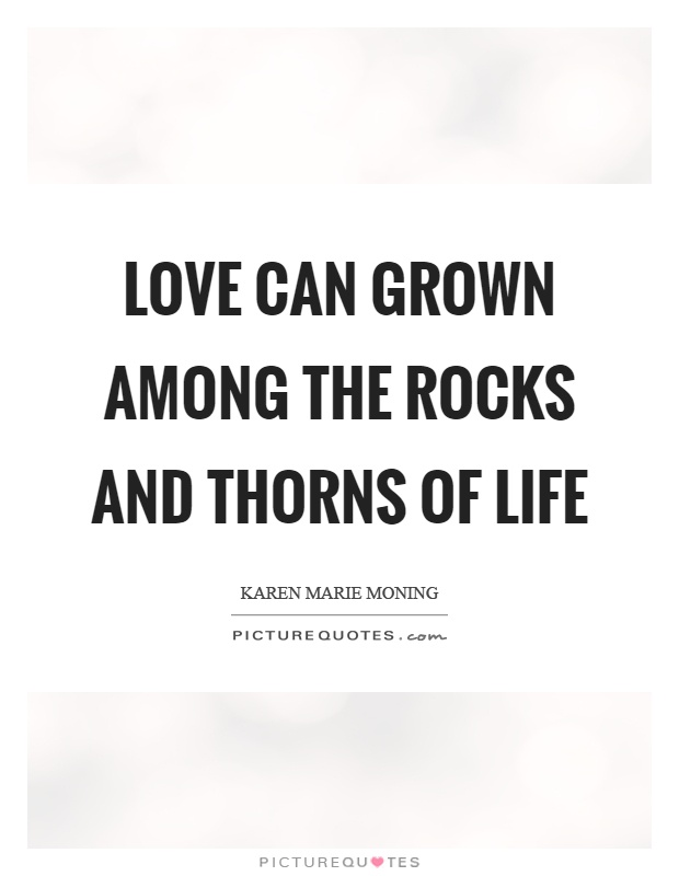 Love can grown among the rocks and thorns of life Picture Quote #1