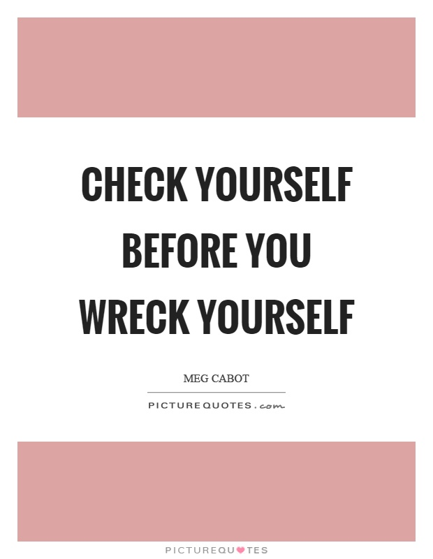 Check yourself before you wreck yourself Picture Quote #1