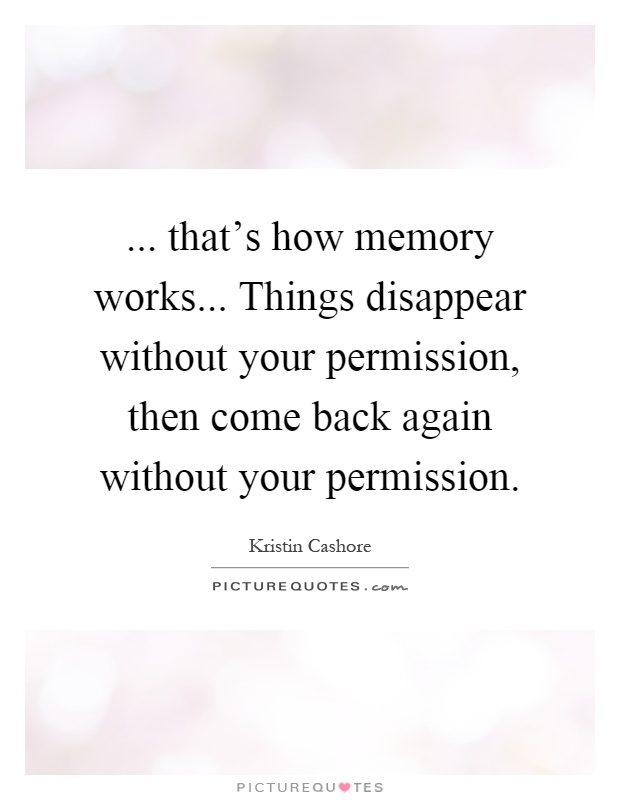 Memories Coming Back Quotes: That's How Memory Works... Things Disappear Without Your