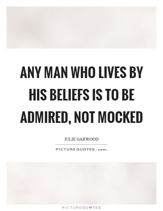 Any man who lives by his beliefs is to be admired, not mocked Picture Quote #1