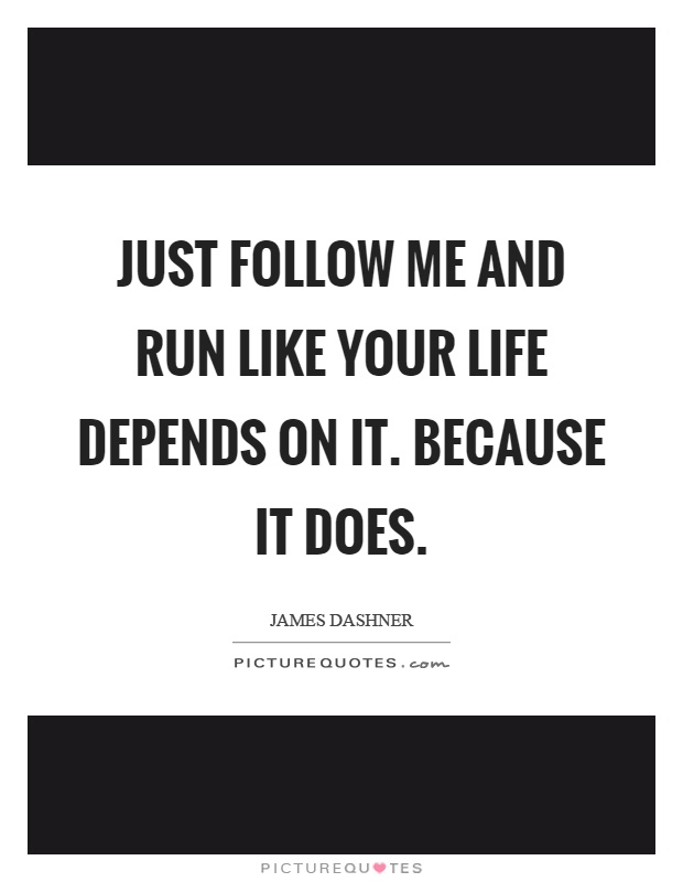 Just follow me and run like your life depends on it. Because it does Picture Quote #1