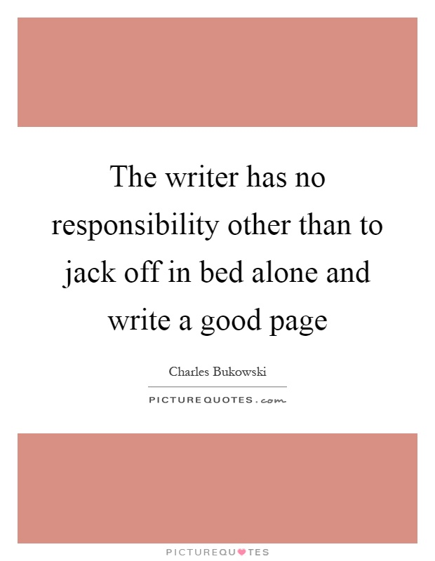 The writer has no responsibility other than to jack off in bed alone and write a good page Picture Quote #1