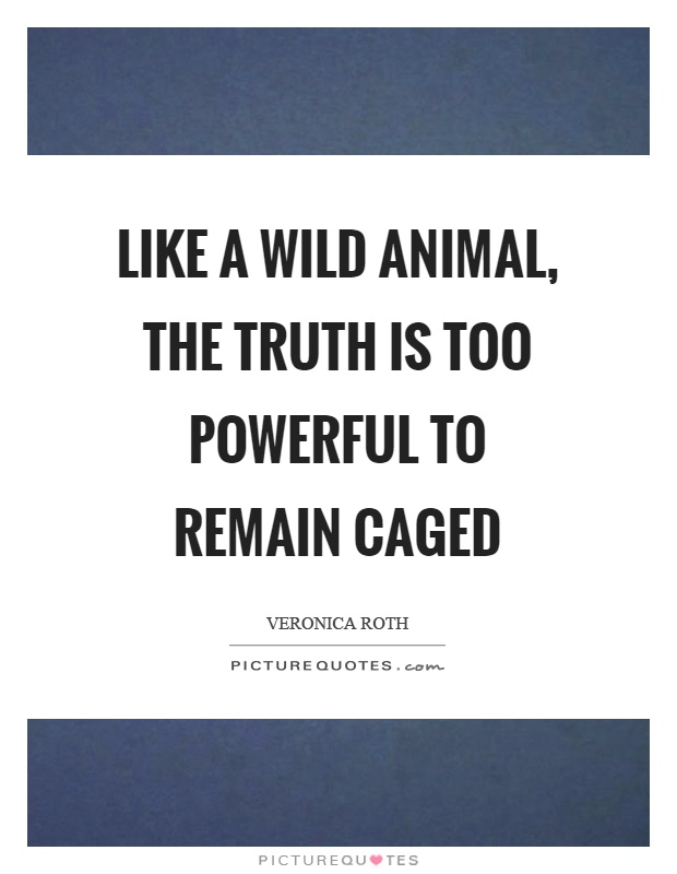 Like a wild animal, the truth is too powerful to remain caged Picture Quote #1