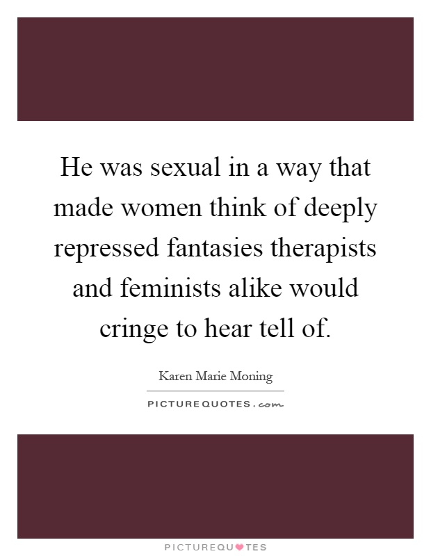 He was sexual in a way that made women think of deeply repressed fantasies therapists and feminists alike would cringe to hear tell of Picture Quote #1